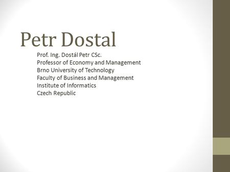 Petr Dostal Prof. Ing. Dostál Petr CSc. Professor of Economy and Management Brno University of Technology Faculty of Business and Management Institute.