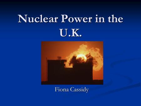 Nuclear Power in the U.K. Fiona Cassidy. Nuclear Power in the U.K. Nuclear power is back on the British Political Agenda Why? U.K has 19 reactors generating.