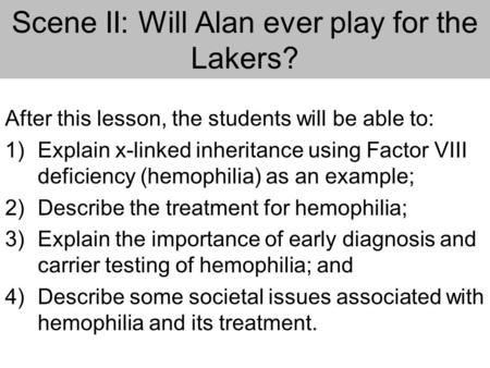 Scene II: Will Alan ever play for the Lakers? After this lesson, the students will be able to: 1)Explain x-linked inheritance using Factor VIII deficiency.
