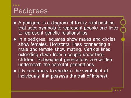 Pedigrees A pedigree is a diagram of family relationships that uses symbols to represent people and lines to represent genetic relationships. In a pedigree,