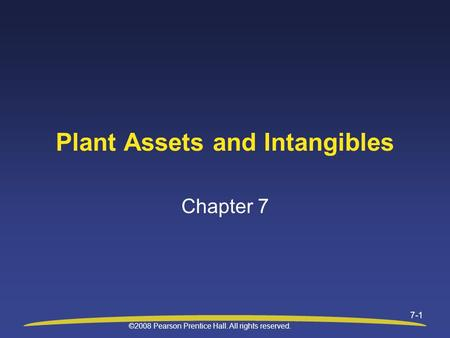 ©2008 Pearson Prentice Hall. All rights reserved. 7-1 Plant Assets and Intangibles Chapter 7.