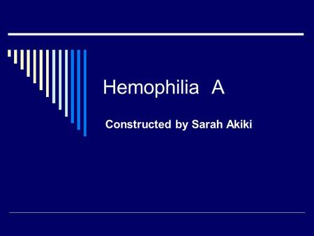 Hemophilia A Constructed by Sarah Akiki. Overview of the disease  Hemophilia A is an X-linked, recessive, bleeding disorder caused by a deficiency in.