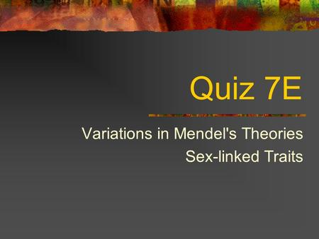 Quiz 7E Variations in Mendel's Theories Sex-linked Traits.