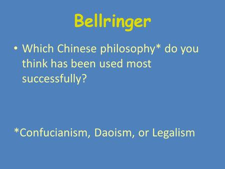 Bellringer Which Chinese philosophy* do you think has been used most successfully? *Confucianism, Daoism, or Legalism.