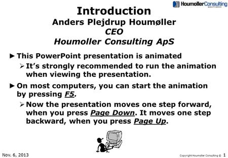 Copyright Houmoller Consulting © Introduction Anders Plejdrup Houmøller CEO Houmoller Consulting ApS ► This PowerPoint presentation is animated  It's.