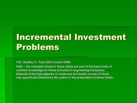 Incremental Investment Problems ©Dr. Bradley C. Paul 2002 revised 2009 Note – the concepts shown in these slides are part of the basic body of common knowledge.