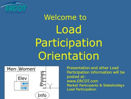 1 Welcome to Load Participation Orientation Elev MenWomen Phones Info Presentation and other Load Participation information will be posted at: www.ERCOT.com.