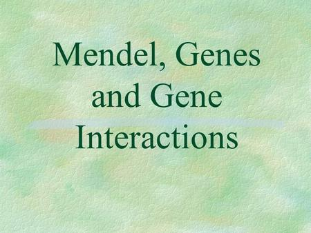 Mendel, Genes and Gene Interactions §The study of inheritance is called genetics. A monk by the name of Gregor Mendel suspected that heredity depended.