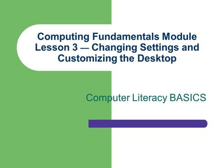 Computing Fundamentals Module Lesson 3 — Changing Settings and Customizing the Desktop Computer Literacy BASICS.