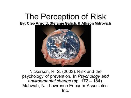 The Perception of Risk By: Cleo Arnold, Stefanie Galich, & Allison Mitrovich Nickerson, R. S. (2003). Risk and the psychology of prevention, In Psychology.