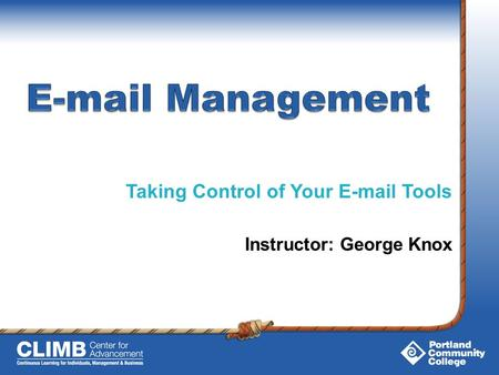 Taking Control of Your E-mail Tools Instructor: George Knox.