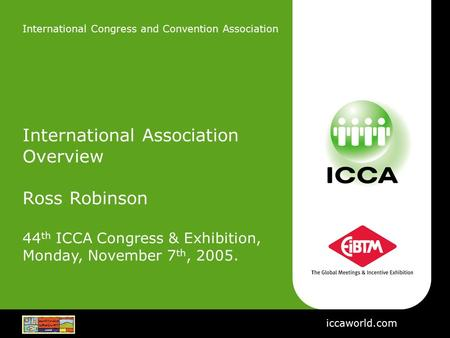 International Congress and Convention Association International Association Overview Ross Robinson 44 th ICCA Congress & Exhibition, Monday, November 7.