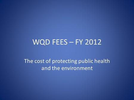 WQD FEES – FY 2012 The cost of protecting public health and the environment.