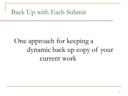 1 Back Up with Each Submit One approach for keeping a dynamic back up copy of your current work.