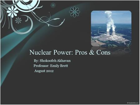 Nuclear Power: Pros & Cons By: Shokoofeh Akhavan Professor: Emily Brett August 2012.
