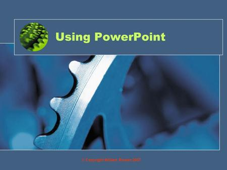 Using PowerPoint © Copyright William Rowan 2007. Objective By the end of this you will be able to: Create slides through the use of an ICT package and.