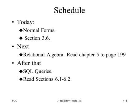 SCUJ. Holliday - coen 1784–1 Schedule Today: u Normal Forms. u Section 3.6. Next u Relational Algebra. Read chapter 5 to page 199 After that u SQL Queries.