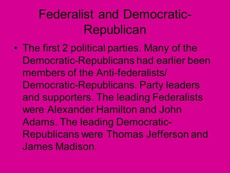 Federalist and Democratic- Republican The first 2 <strong>political</strong> parties. Many of the Democratic-Republicans had earlier been members of the Anti-federalists/