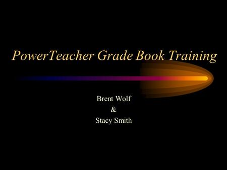 PowerTeacher Grade Book Training Brent Wolf & Stacy Smith.