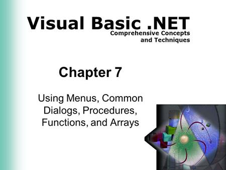 Visual Basic.NET Comprehensive Concepts and Techniques Chapter 7 Using Menus, Common Dialogs, Procedures, Functions, and Arrays.