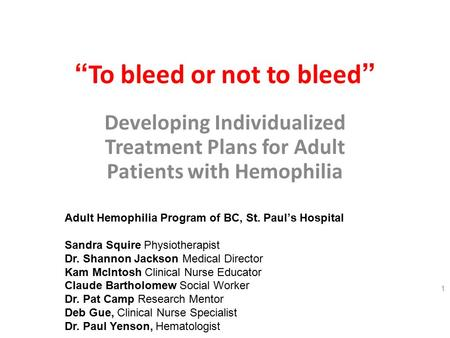 """ To bleed or not to bleed "" Developing Individualized Treatment Plans for Adult Patients with Hemophilia 1 Adult Hemophilia Program of BC, St. Paul's."