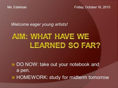 Welcome eager young artists! Ms. Edelman Friday, October 16, 2015  DO NOW: take out your notebook and a pen.  HOMEWORK: study for midterm tomorrow.