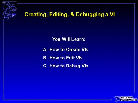 Creating, Editing, & Debugging a VI A.How to Create VIs B.How to Edit VIs C.How to Debug VIs You Will Learn: