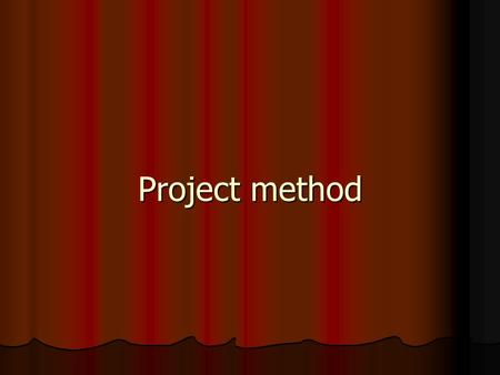 Project method. Introduction School is a community in miniature and the project method aims at providing community life activities on a small scale in.