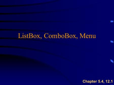 ListBox, ComboBox, Menu Chapter 5.4, 12.1. ComboBox Control: Properties & Methods u Combines TextBox features with a short drop- down list  cboOne.AddItem(string)
