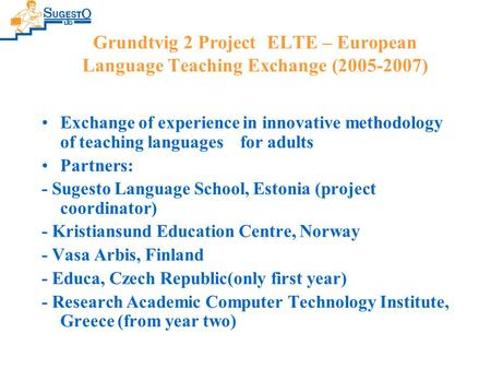 Grundtvig 2 Project ELTE – European Language Teaching Exchange (2005-2007) Exchange of experience in innovative methodology of teaching languages for adults.