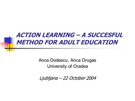 ACTION LEARNING – A SUCCESFUL METHOD FOR ADULT EDUCATION Anca Dodescu, Anca Drugas University of Oradea Ljubljana – 22 October 2004.