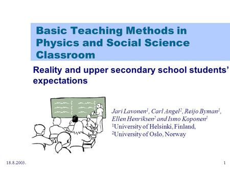 18.8.2003.1 Basic Teaching Methods in Physics and Social Science Classroom Jari Lavonen 1, Carl Angel 2, Reijo Byman 1, Ellen Henriksen 2 and Ismo Koponen.