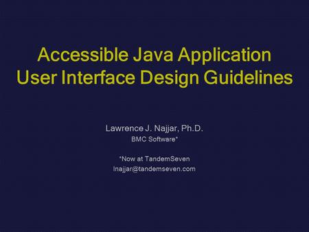 Accessible Java Application User Interface Design Guidelines Lawrence J. Najjar, Ph.D. BMC Software* *Now at TandemSeven