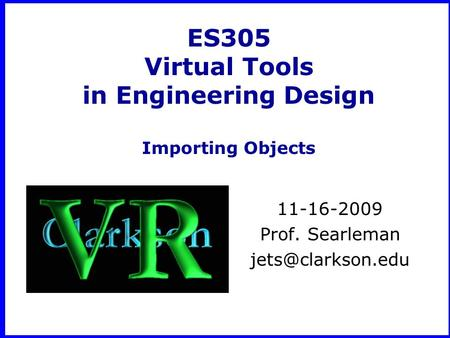 ES305 Virtual Tools in Engineering Design Importing Objects 11-16-2009 Prof. Searleman