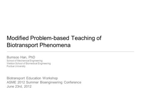 Modified Problem-based Teaching of Biotransport Phenomena Bumsoo Han, PhD School of Mechanical Engineering Weldon School of Biomedical Engineering Purdue.