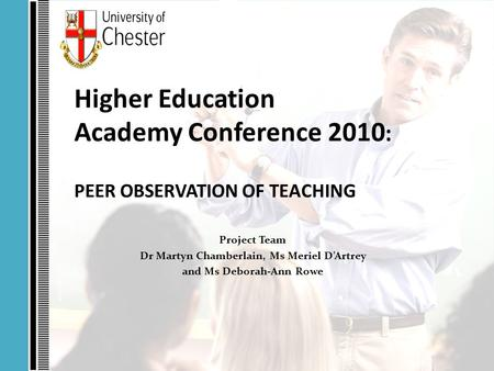 Higher Education Academy Conference 2010 : PEER OBSERVATION OF TEACHING Project Team Dr Martyn Chamberlain, Ms Meriel D'Artrey and Ms Deborah-Ann Rowe.