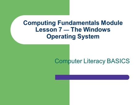 Computing Fundamentals Module Lesson 7 — The Windows Operating System Computer Literacy BASICS.