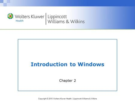Copyright © 2010 Wolters Kluwer Health | Lippincott Williams & Wilkins Introduction to Windows Chapter 2.
