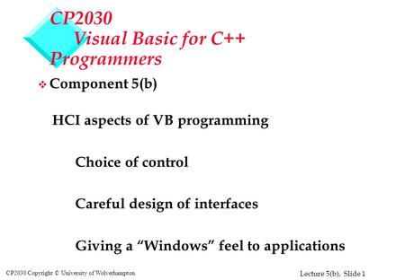 Lecture 5(b), Slide 1 CP2030 Copyright © University of Wolverhampton CP2030 Visual Basic for C++ Programmers v Component 5(b) HCI aspects of VB programming.