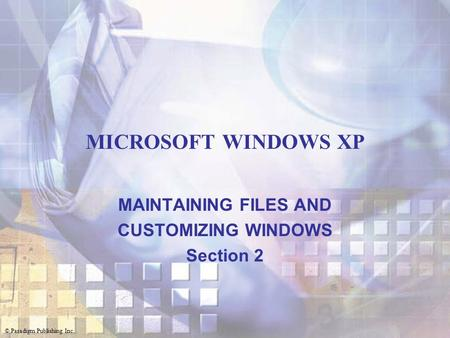 © Paradigm Publishing Inc. MICROSOFT WINDOWS XP MAINTAINING FILES AND CUSTOMIZING WINDOWS Section 2.
