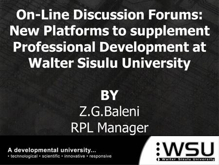On-Line Discussion Forums: New Platforms to supplement Professional Development at Walter Sisulu University BY Z.G.Baleni RPL Manager 10/16/20151.