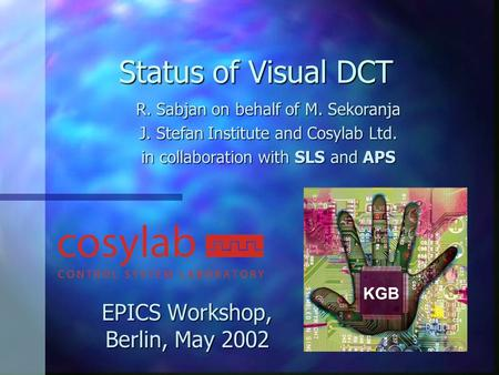 Status of Visual DCT EPICS Workshop, Berlin, May 2002 R. Sabjan on behalf of M. Sekoranja J. Stefan Institute and Cosylab Ltd. in collaboration with SLS.