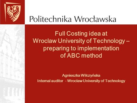 Full Costing idea at Wroclaw University of Technology – preparing to implementation of ABC method Agnieszka Wilczyńska Internal auditor - Wroclaw University.