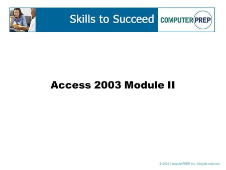 © 2005 ComputerPREP, Inc. All rights reserved. Access 2003 Module II.