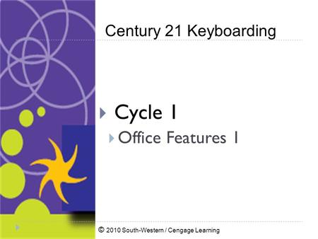 © 2010 South-Western / Cengage Learning Century 21 Keyboarding  Cycle 1  Office Features 1.
