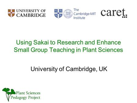 Using Sakai to Research and Enhance Small Group Teaching in Plant Sciences University of Cambridge, UK.