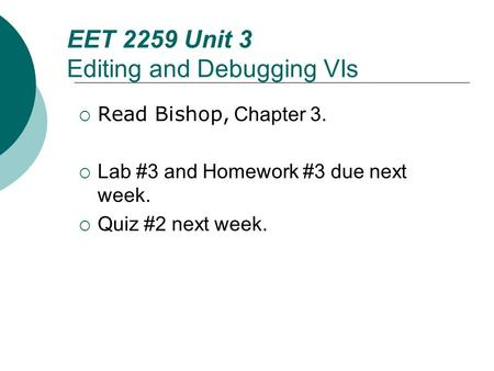 Floyd, Digital Fundamentals, 10 th ed EET 2259 Unit 3 Editing and Debugging VIs  Read Bishop, Chapter 3.  Lab #3 and Homework #3 due next week.  Quiz.