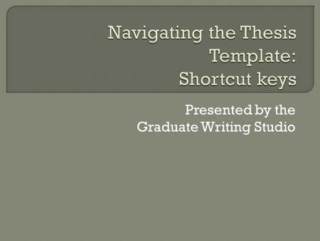 "Presented by the Graduate Writing Studio.  Bypass Styles window  Select style (e.g., ""thesis text"") from keyboard  Faster, more efficient formatting."