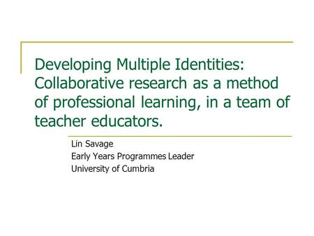 Developing Multiple Identities: Collaborative research as a method of professional learning, in a team of teacher educators. Lin Savage Early Years Programmes.