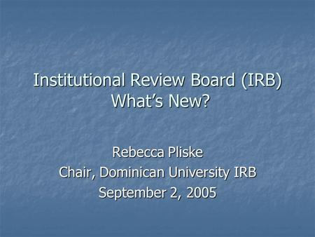 Institutional Review Board (IRB) What's New? Rebecca Pliske Chair, Dominican University IRB September 2, 2005.
